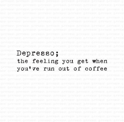 Depresso; the feeling you get when you've run out of coffee